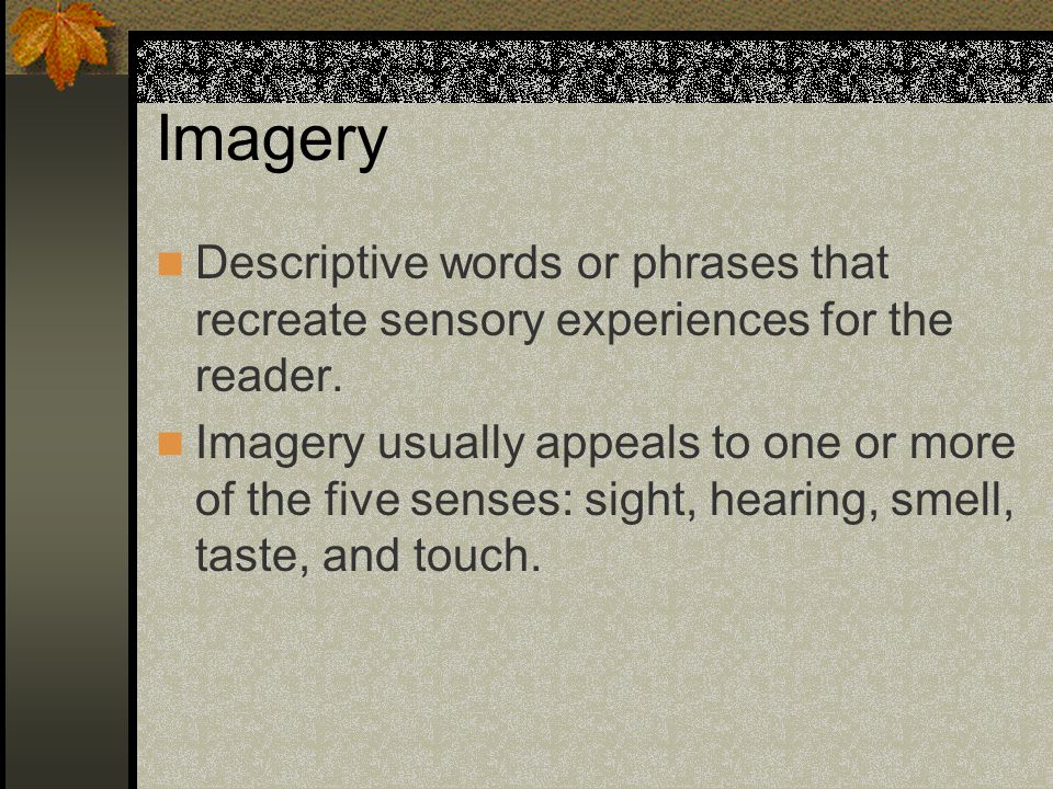 Imagery Descriptive words or phrases that recreate sensory experiences for the reader.