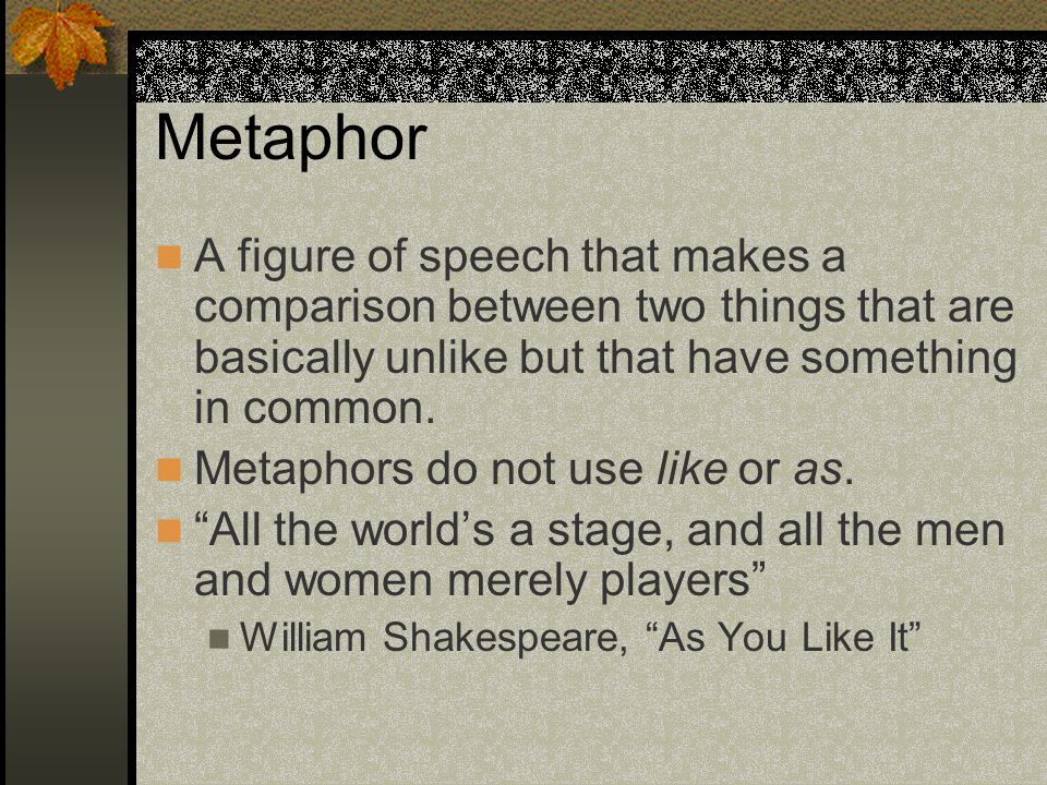 Metaphor A figure of speech that makes a comparison between two things that are basically unlike but that have something in common.