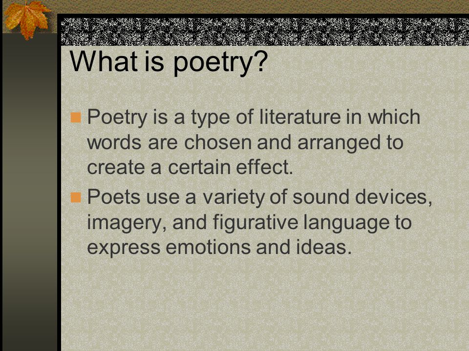 What is poetry Poetry is a type of literature in which words are chosen and arranged to create a certain effect.