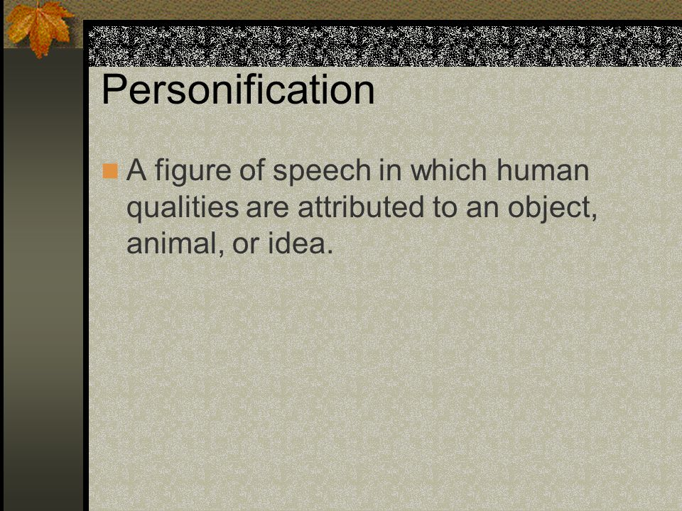 Personification A figure of speech in which human qualities are attributed to an object, animal, or idea.