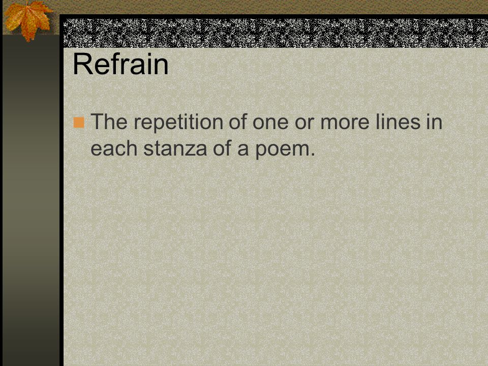 Refrain The repetition of one or more lines in each stanza of a poem.