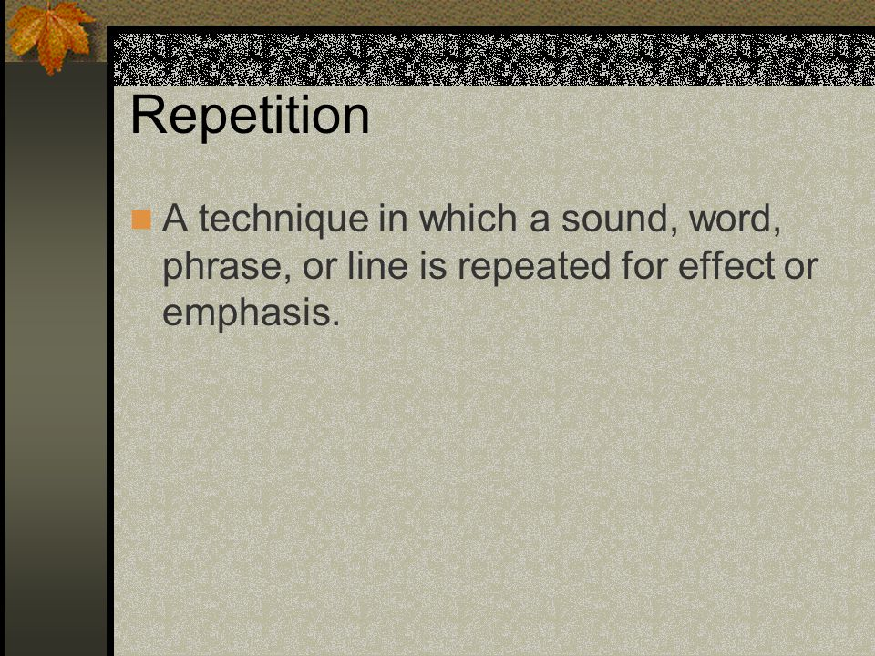 Repetition A technique in which a sound, word, phrase, or line is repeated for effect or emphasis.