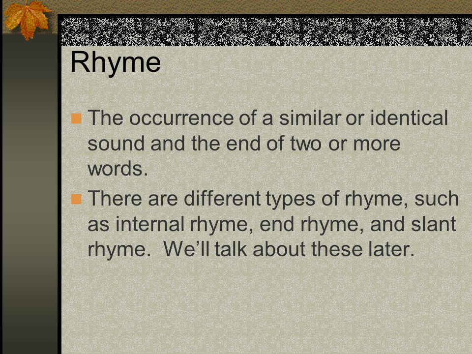 Rhyme The occurrence of a similar or identical sound and the end of two or more words.