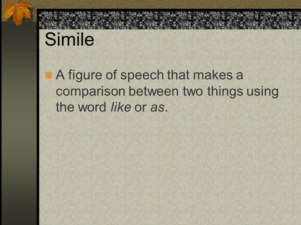 Simile A figure of speech that makes a comparison between two things using the word like or as.