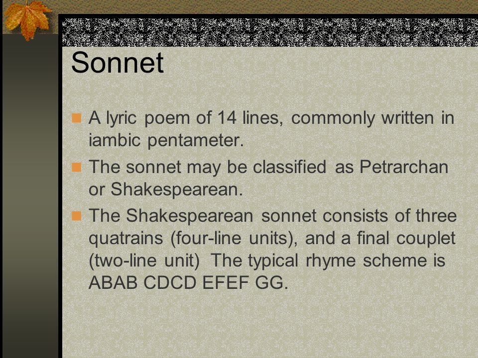 Sonnet A lyric poem of 14 lines, commonly written in iambic pentameter. The sonnet may be classified as Petrarchan or Shakespearean.