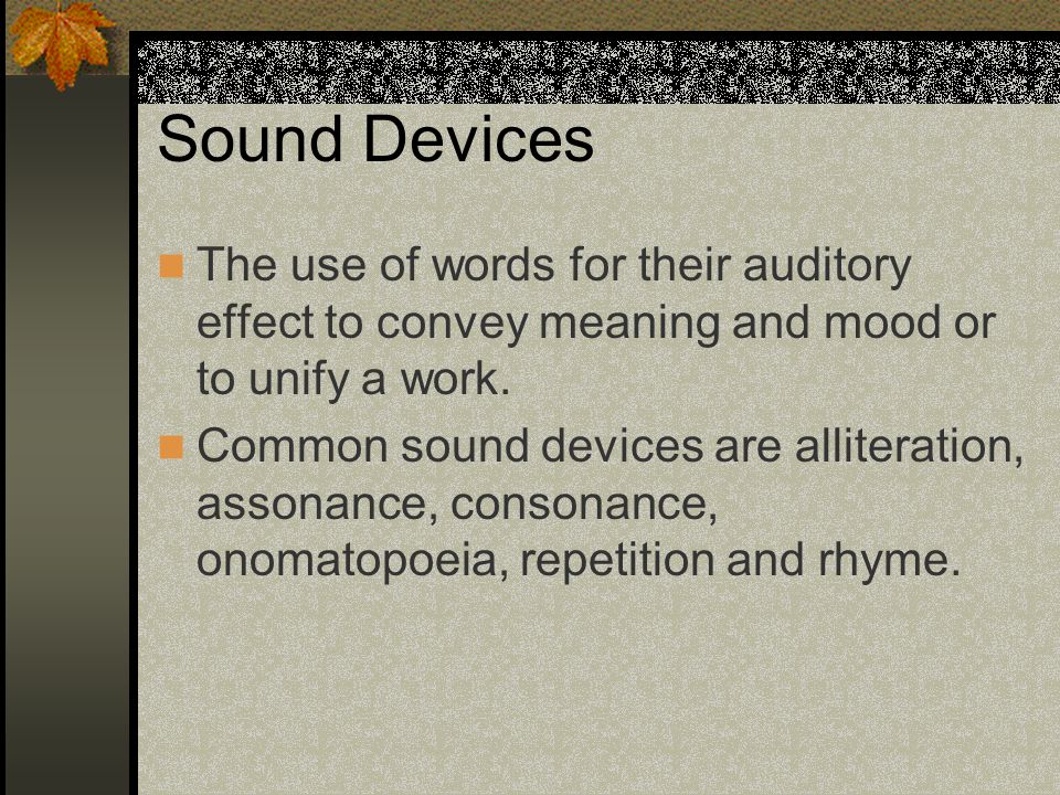 Sound Devices The use of words for their auditory effect to convey meaning and mood or to unify a work.