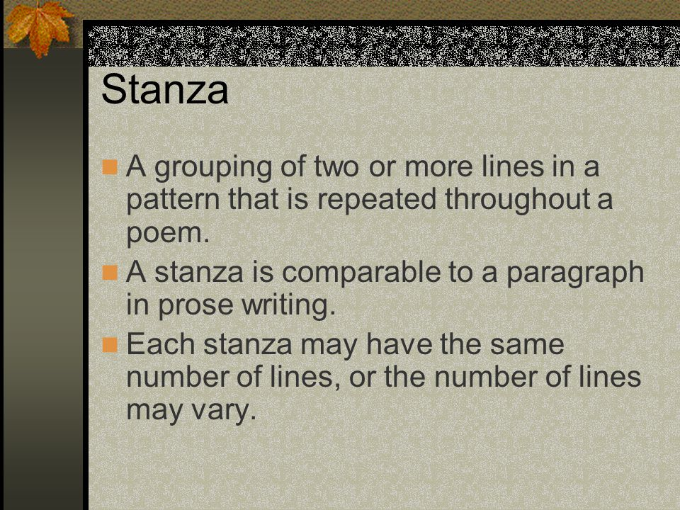 Stanza A grouping of two or more lines in a pattern that is repeated throughout a poem. A stanza is comparable to a paragraph in prose writing.