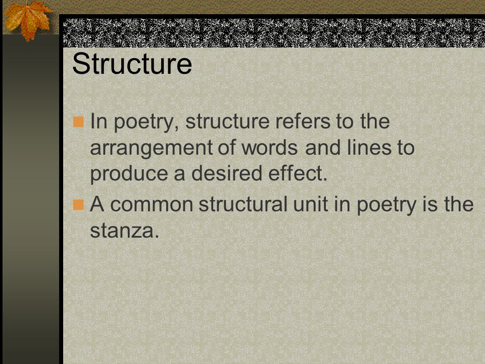 Structure In poetry, structure refers to the arrangement of words and lines to produce a desired effect.