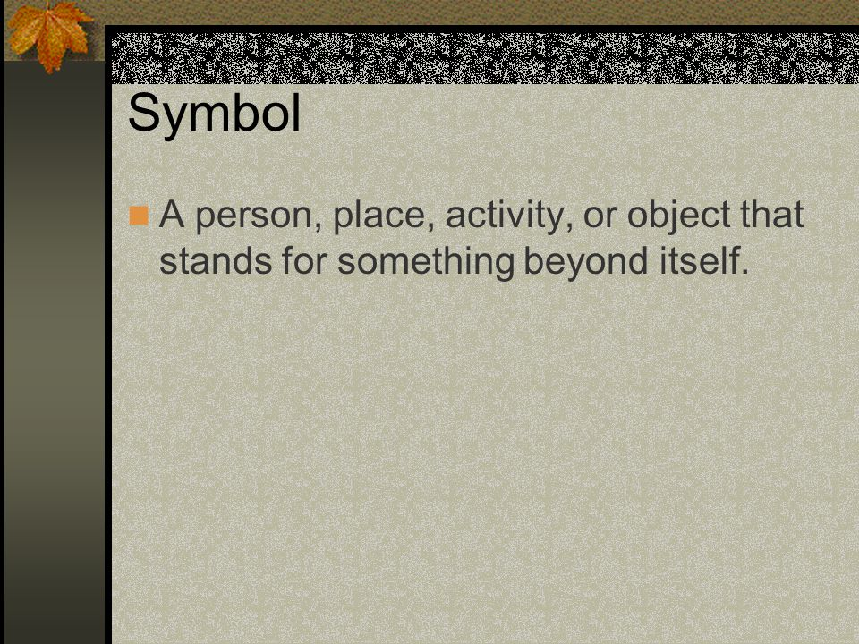 Symbol A person, place, activity, or object that stands for something beyond itself.