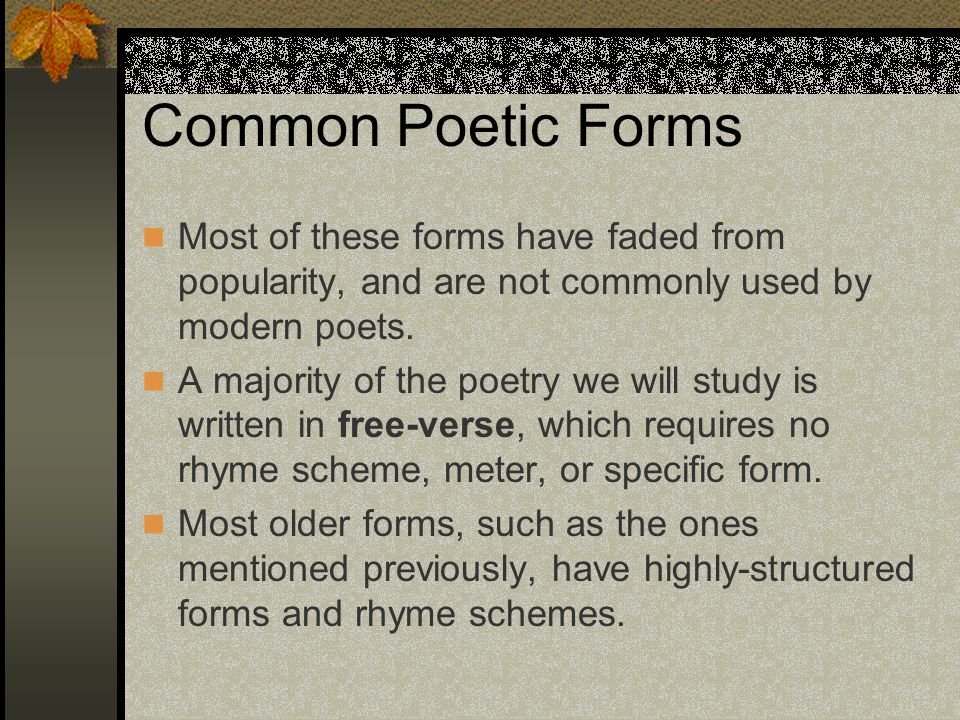Common Poetic Forms Most of these forms have faded from popularity, and are not commonly used by modern poets.