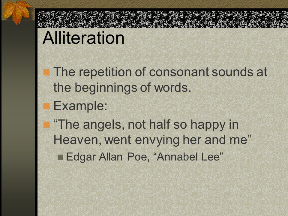 Alliteration The repetition of consonant sounds at the beginnings of words. Example: