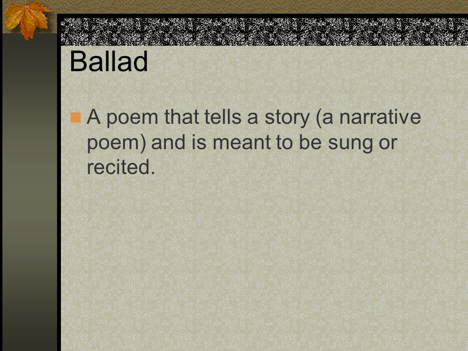 Ballad A poem that tells a story (a narrative poem) and is meant to be sung or recited.