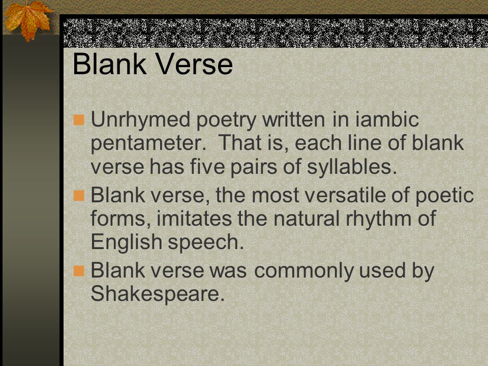 Blank Verse Unrhymed poetry written in iambic pentameter. That is, each line of blank verse has five pairs of syllables.