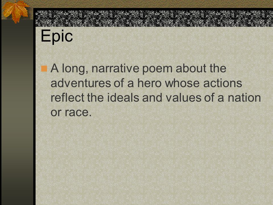 Epic A long, narrative poem about the adventures of a hero whose actions reflect the ideals and values of a nation or race.