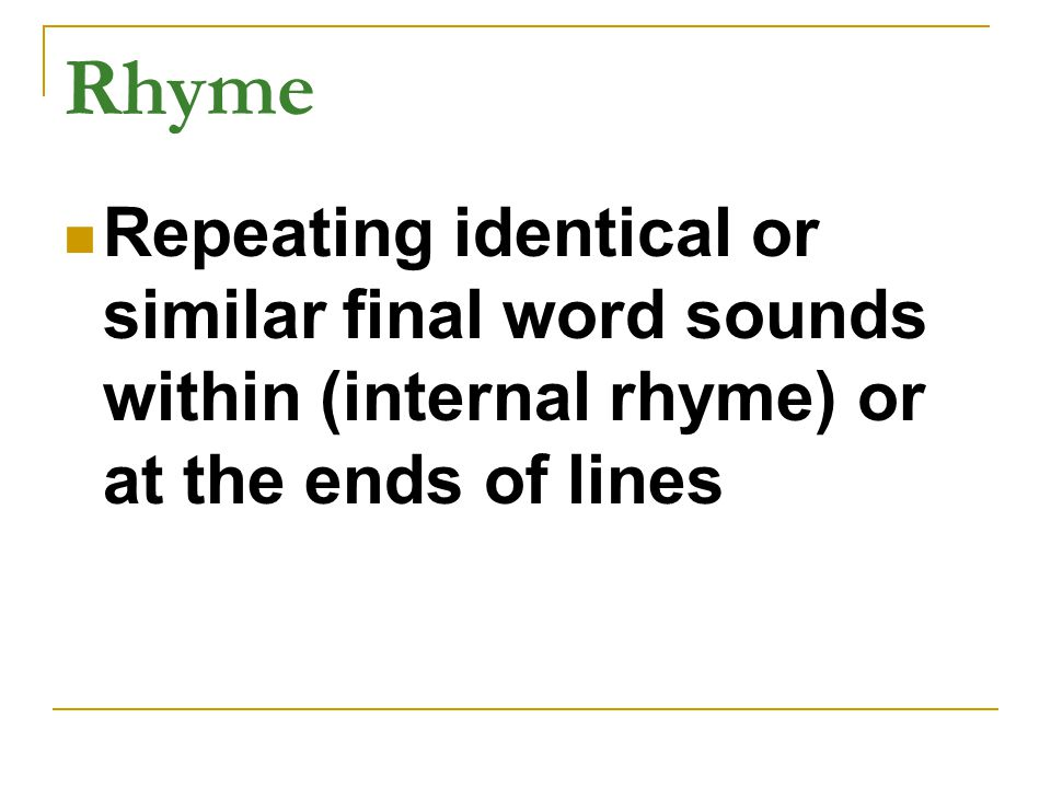 Rhyme Repeating identical or similar final word sounds within (internal rhyme) or at the ends of lines.