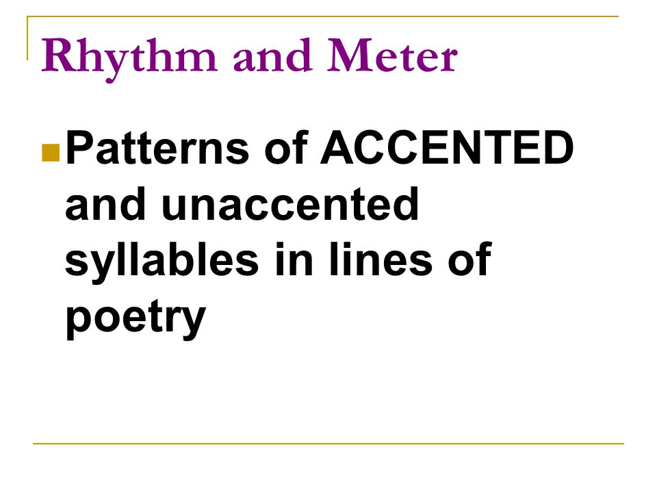 Rhythm and Meter Patterns of ACCENTED and unaccented syllables in lines of poetry