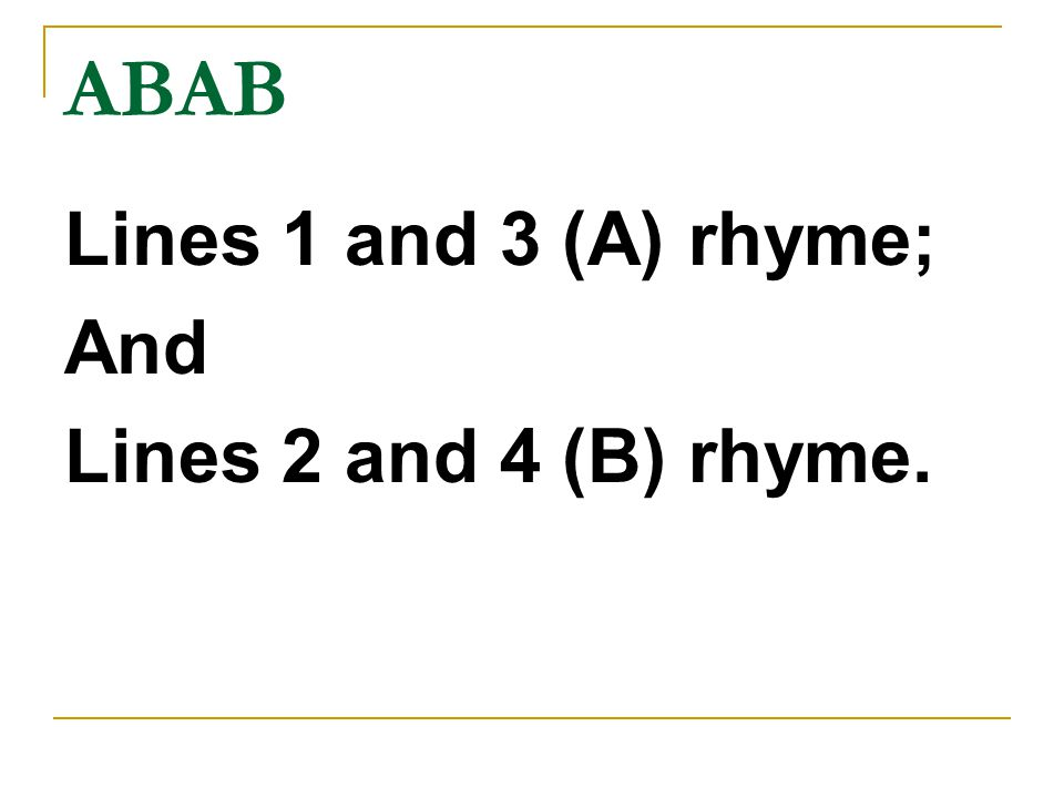 ABAB Lines 1 and 3 (A) rhyme; And Lines 2 and 4 (B) rhyme.