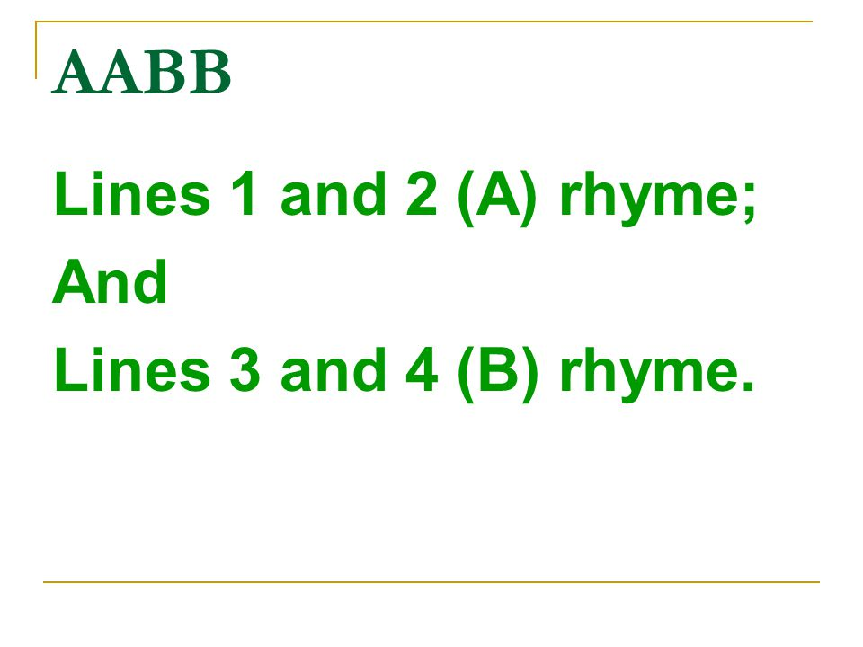 AABB Lines 1 and 2 (A) rhyme; And Lines 3 and 4 (B) rhyme.