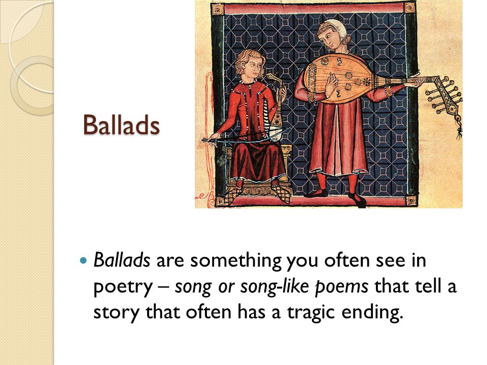 Ballads Ballads are something you often see in poetry – song or song-like poems that tell a story that often has a tragic ending.