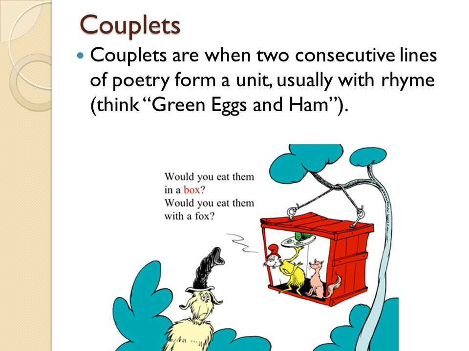 Couplets Couplets are when two consecutive lines of poetry form a unit, usually with rhyme (think Green Eggs and Ham ).