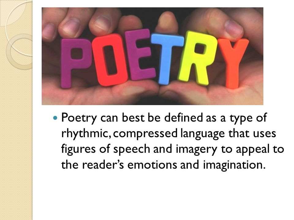 Poetry can best be defined as a type of rhythmic, compressed language that uses figures of speech and imagery to appeal to the reader's emotions and imagination.
