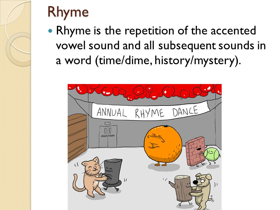 Rhyme Rhyme is the repetition of the accented vowel sound and all subsequent sounds in a word (time/dime, history/mystery).