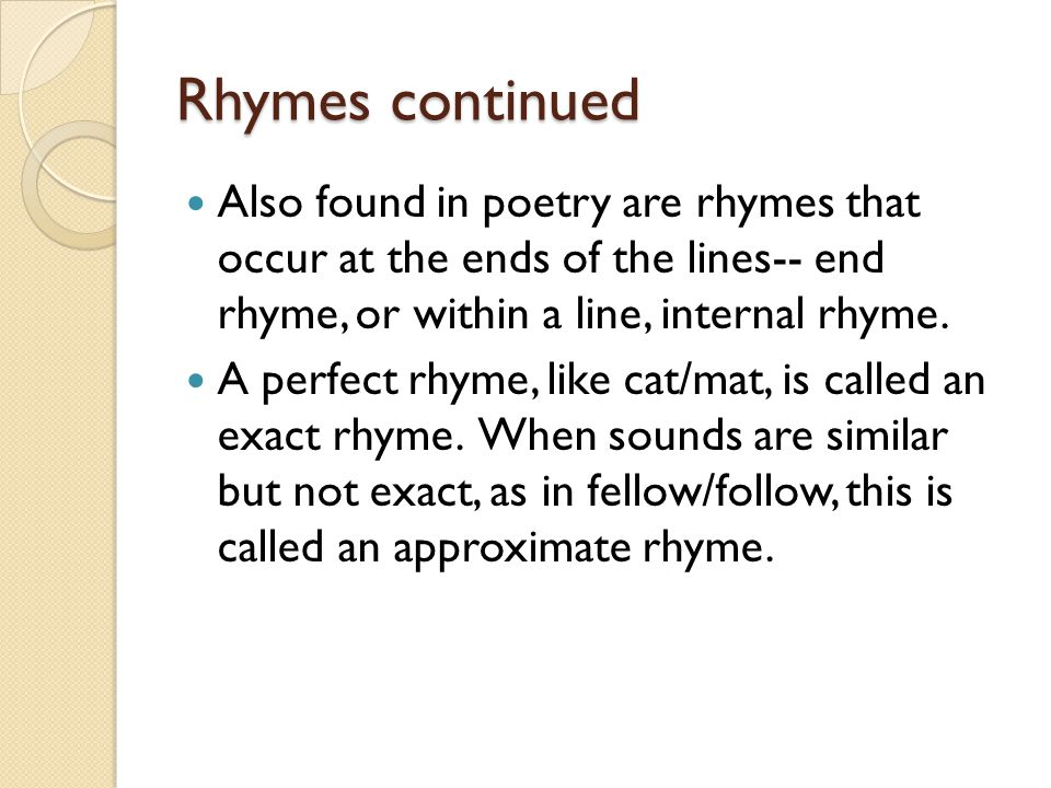 Rhymes continued Also found in poetry are rhymes that occur at the ends of the lines-- end rhyme, or within a line, internal rhyme.
