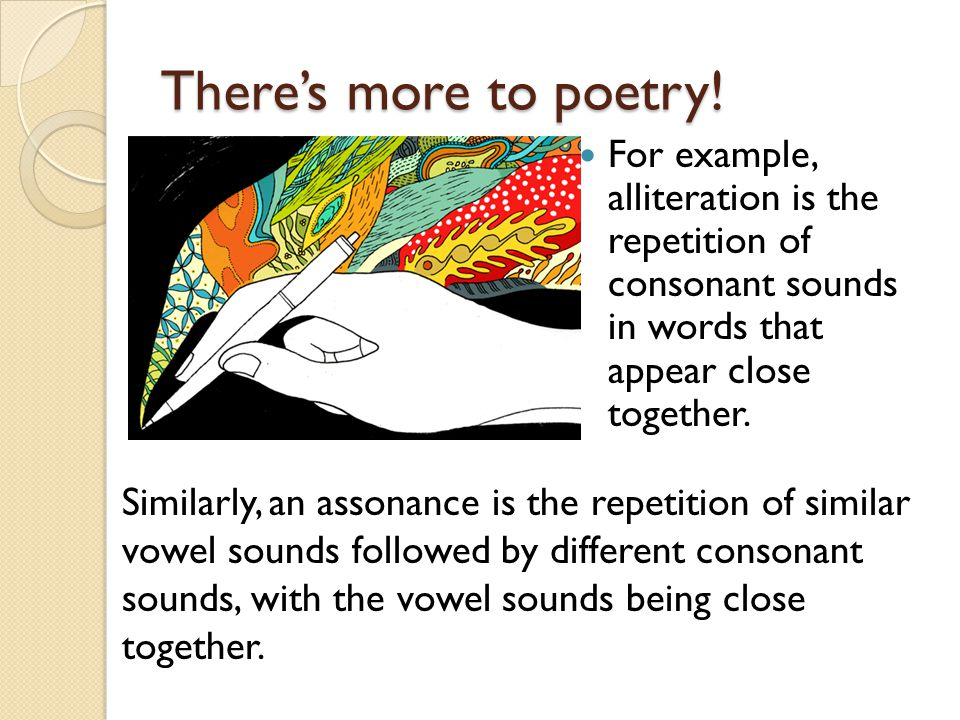There's more to poetry! For example, alliteration is the repetition of consonant sounds in words that appear close together.