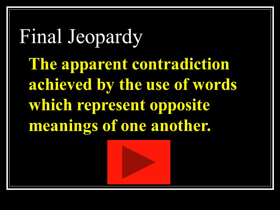 Final Jeopardy The apparent contradiction achieved by the use of words which represent opposite meanings of one another.