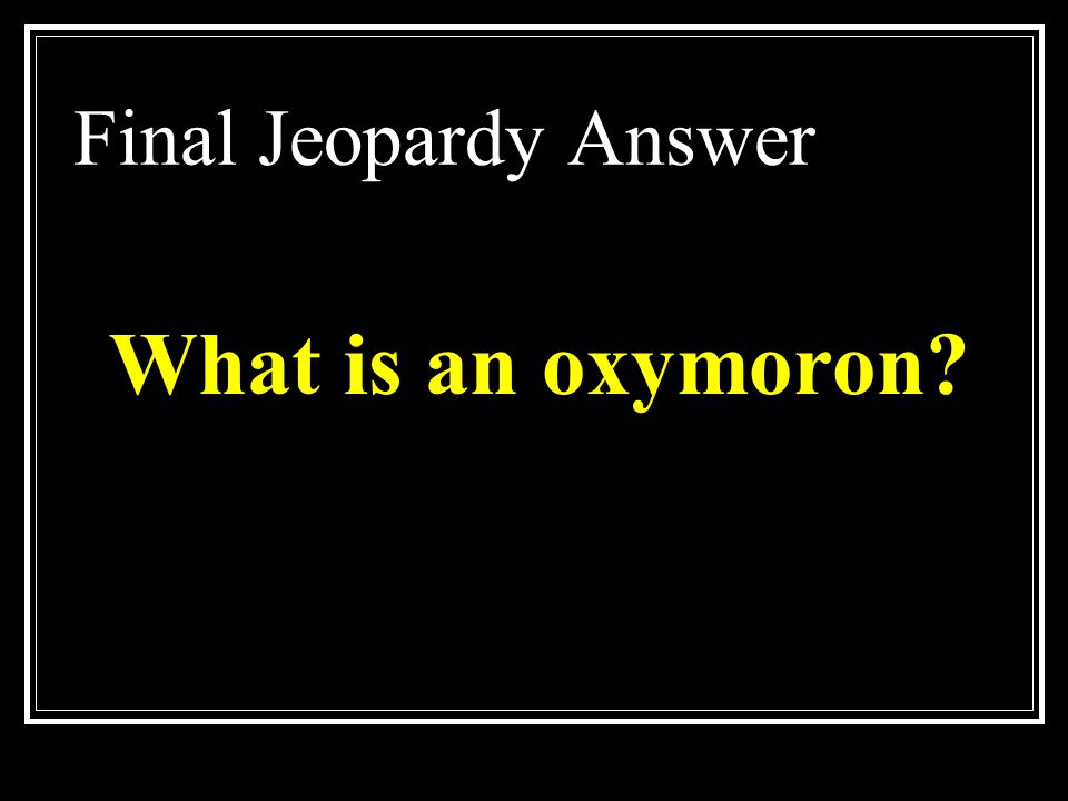 Final Jeopardy Answer What is an oxymoron