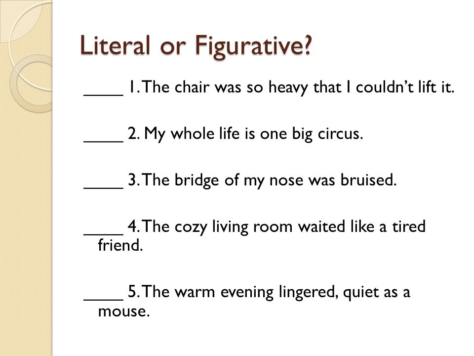 Literal or Figurative ____ 1. The chair was so heavy that I couldn't lift it. ____ 2. My whole life is one big circus.