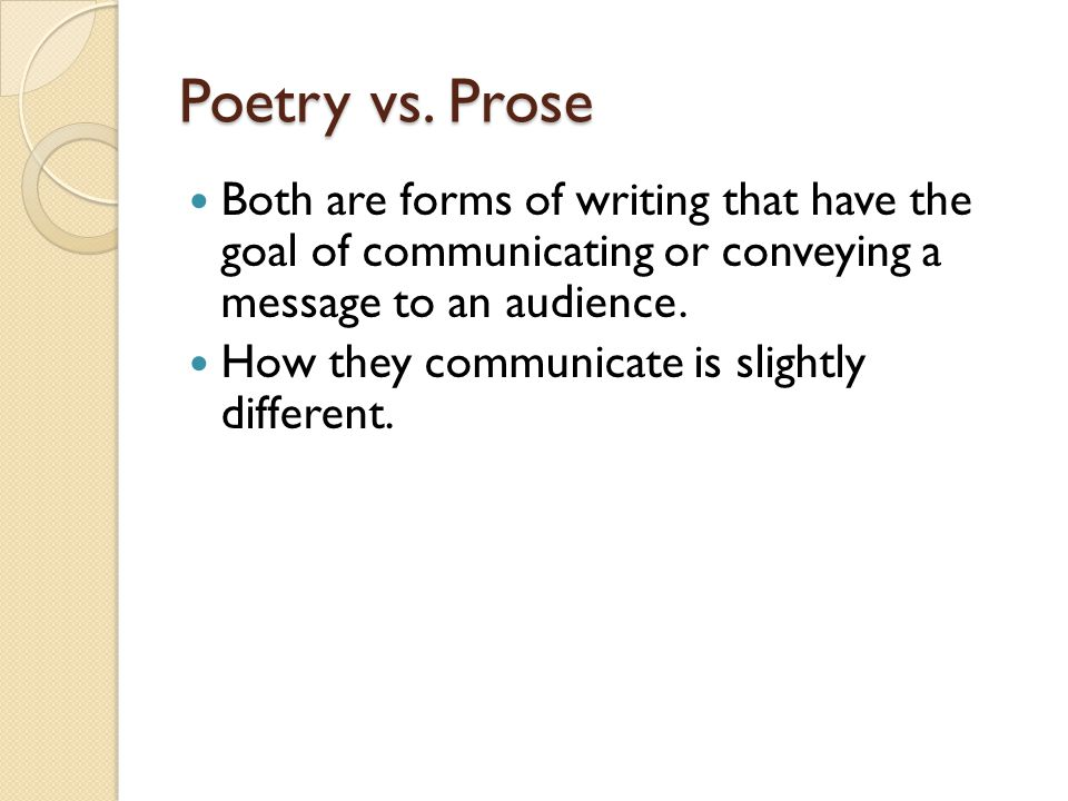 Poetry vs. Prose Both are forms of writing that have the goal of communicating or conveying a message to an audience.