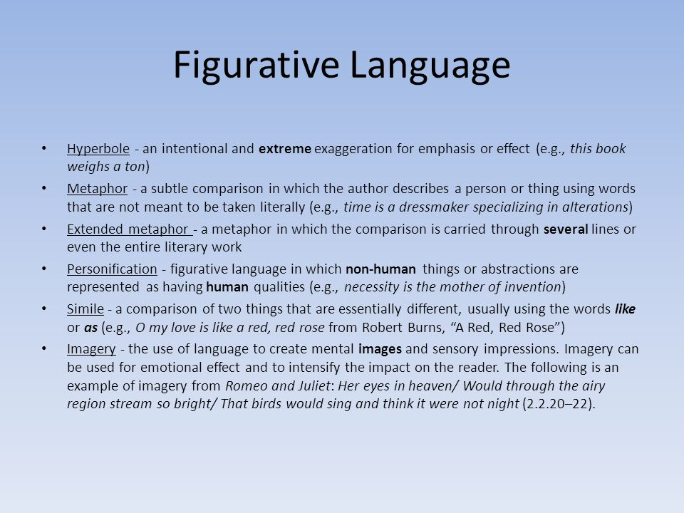 Figurative Language Hyperbole - an intentional and extreme exaggeration for emphasis or effect (e.g., this book weighs a ton)