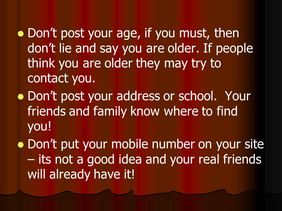 Don't post your age, if you must, then don't lie and say you are older
