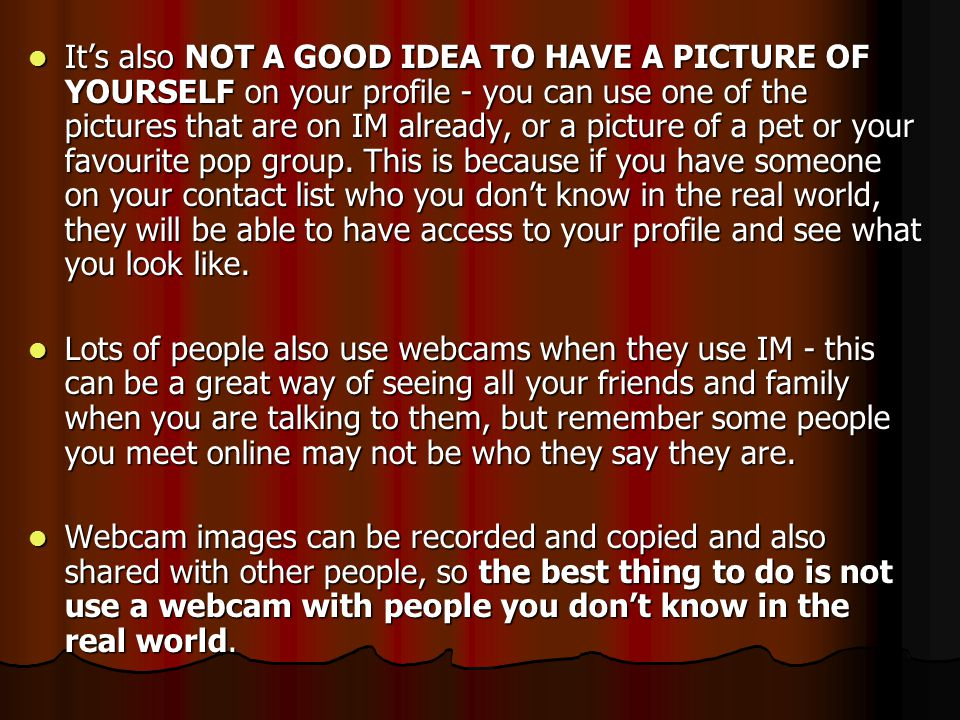 It's also NOT A GOOD IDEA TO HAVE A PICTURE OF YOURSELF on your profile - you can use one of the pictures that are on IM already, or a picture of a pet or your favourite pop group. This is because if you have someone on your contact list who you don't know in the real world, they will be able to have access to your profile and see what you look like.