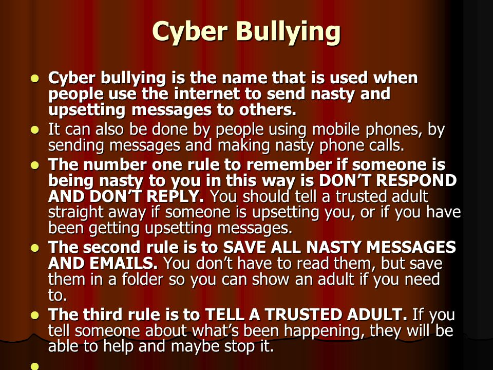 Cyber Bullying Cyber bullying is the name that is used when people use the internet to send nasty and upsetting messages to others.