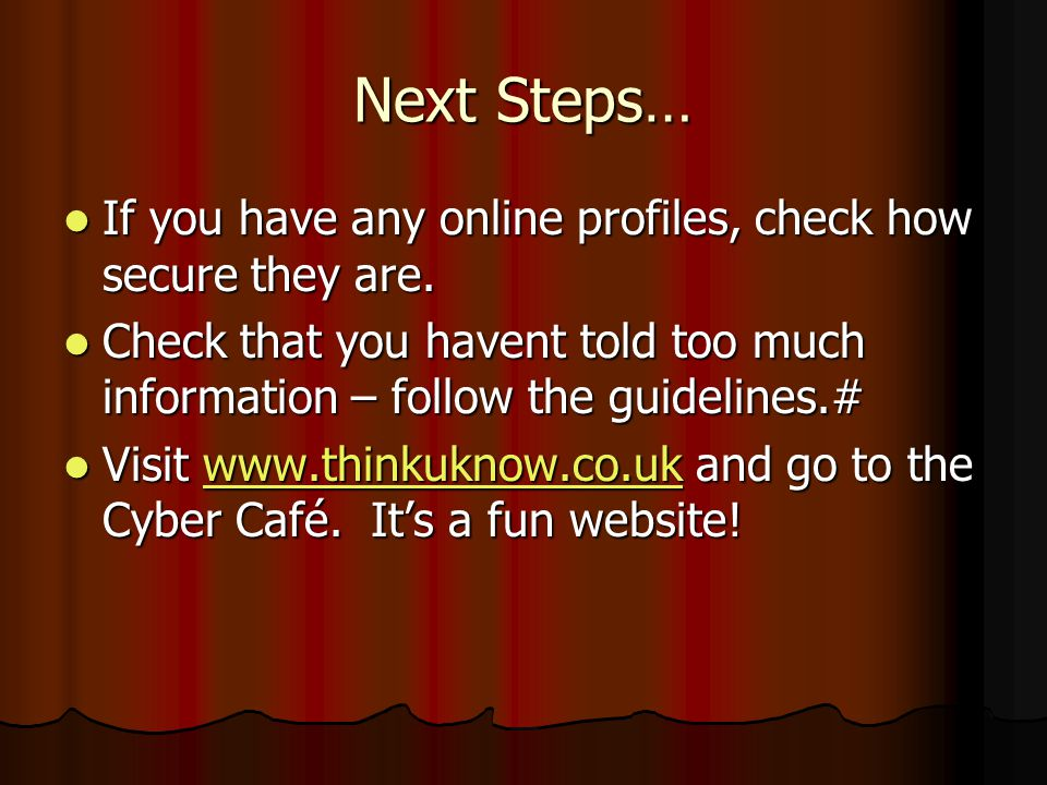 Next Steps… If you have any online profiles, check how secure they are. Check that you havent told too much information – follow the guidelines.#