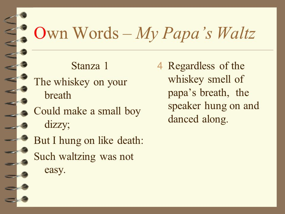 my papa waltz Theodore roethke's my papa's waltz tells the reader of a small boy's memory of his father it explains how his father is intoxicated and the scene that goes along with it, using the word waltz to describe it in the first two lines, it recounts the smell of his father's breath and the.