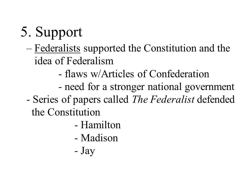 5. Support – Federalists supported the Constitution and the idea of Federalism. - flaws w/Articles of Confederation.