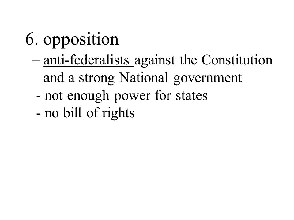 6. opposition – anti-federalists against the Constitution and a strong National government. - not enough power for states.