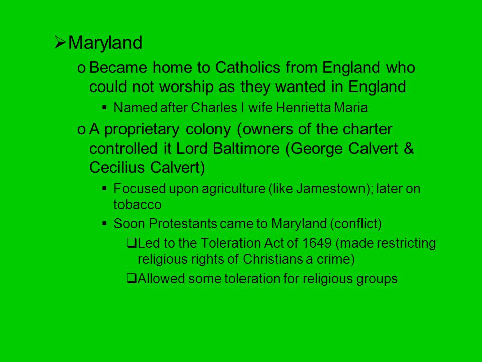 Maryland Became home to Catholics from England who could not worship as they wanted in England. Named after Charles I wife Henrietta Maria.