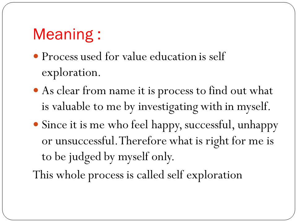 Meaning : Process used for value education is self exploration.