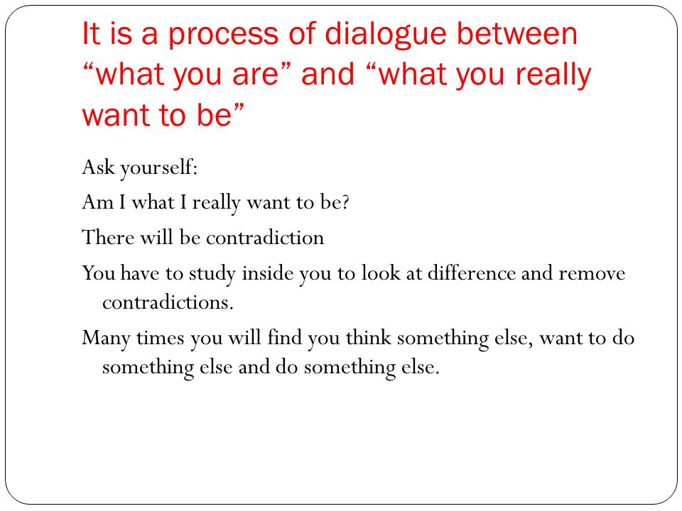 It is a process of dialogue between what you are and what you really want to be