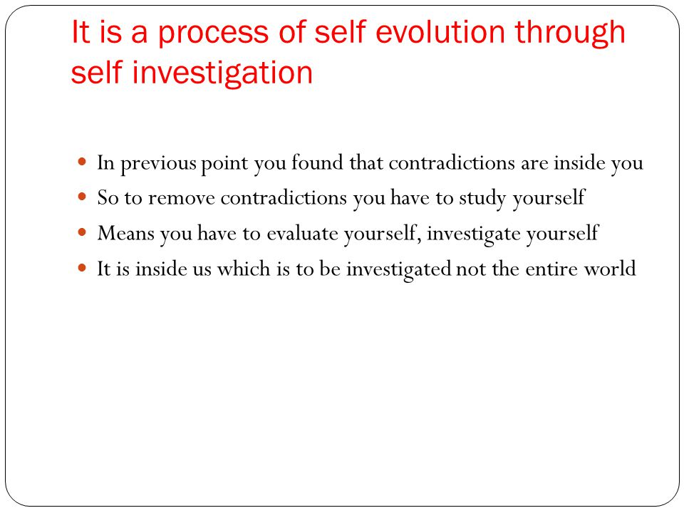 It is a process of self evolution through self investigation