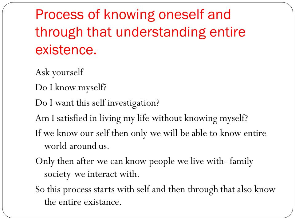 Process of knowing oneself and through that understanding entire existence.