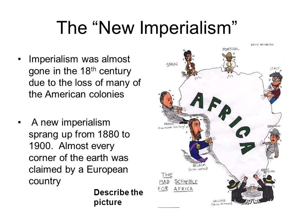 The New Imperialism Imperialism was almost gone in the 18th century due to the loss of many of the American colonies.