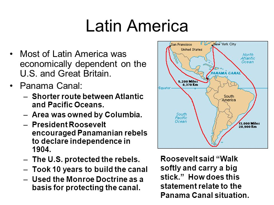 Latin America Most of Latin America was economically dependent on the U.S. and Great Britain. Panama Canal: