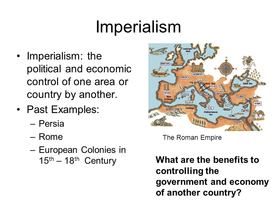 Imperialism Imperialism: the political and economic control of one area or country by another. Past Examples: