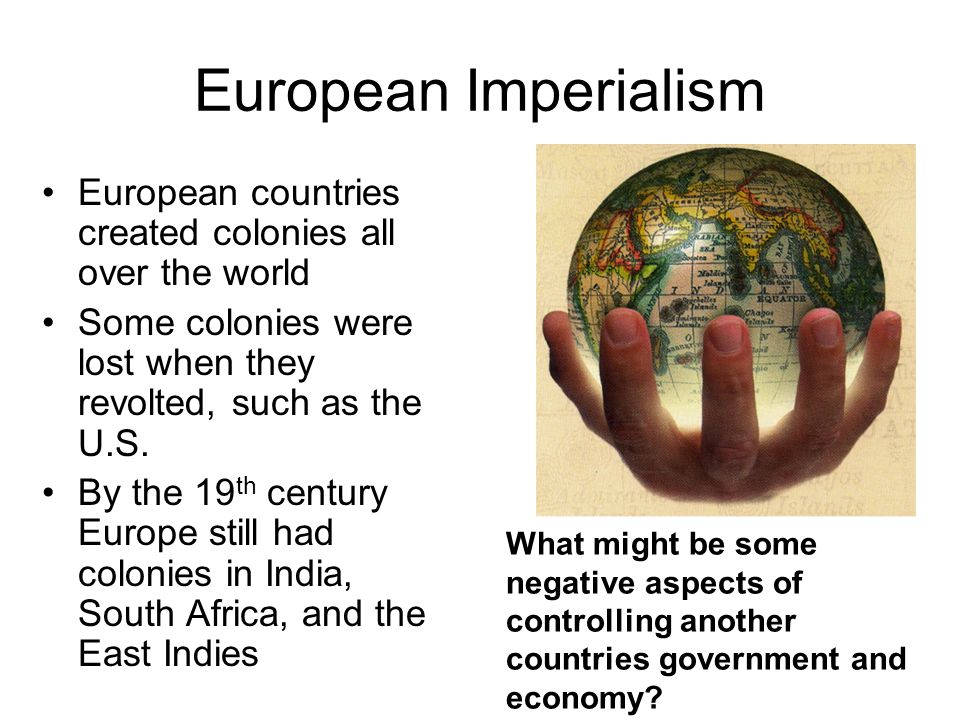 European Imperialism European countries created colonies all over the world. Some colonies were lost when they revolted, such as the U.S.