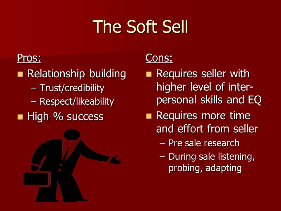 The Soft Sell Pros: Relationship building High % success Cons: